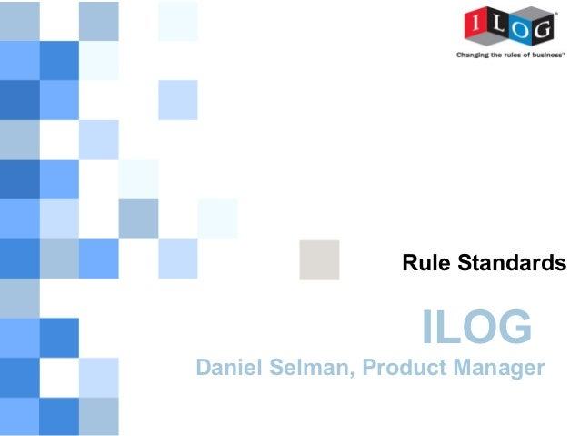 Rule Standards                   ILOGDaniel Selman, Product Manager