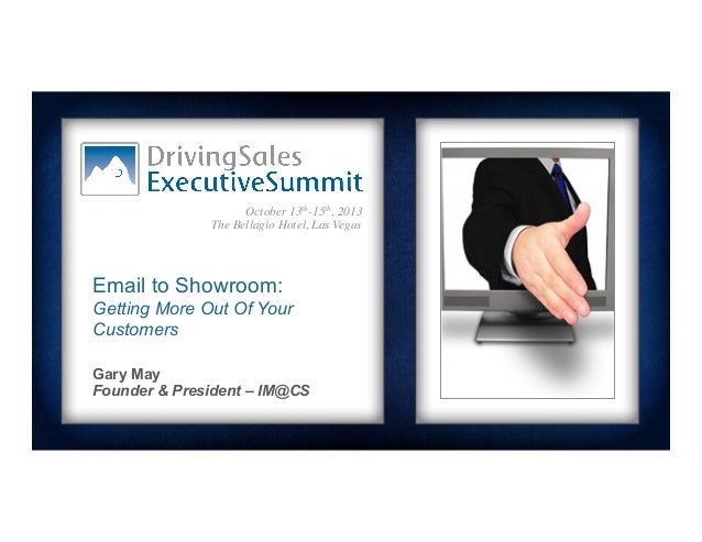 October 13th-15th, 2013	  The Bellagio Hotel, Las Vegas	   Email to Showroom: Getting More Out Of Your Customers Gary May ...