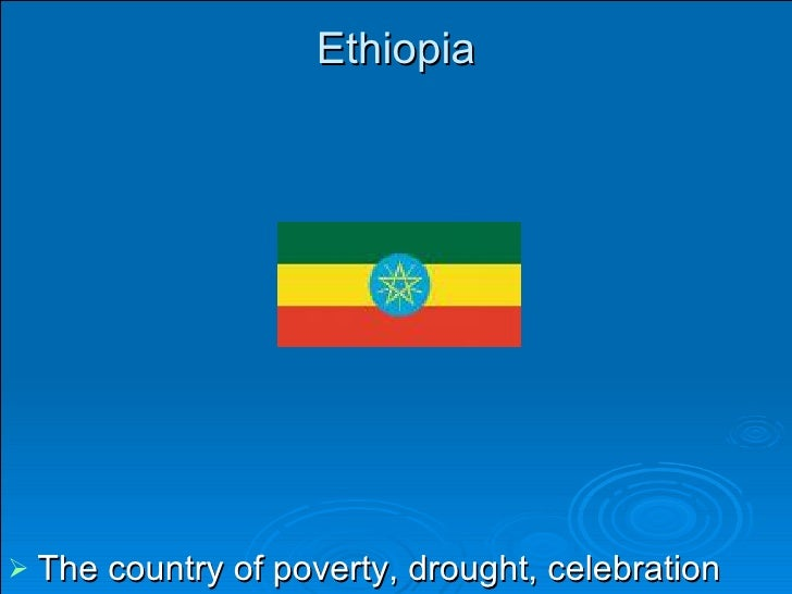 Ethiopia <ul><li>The country of poverty, drought, celebration and animals. </li></ul>