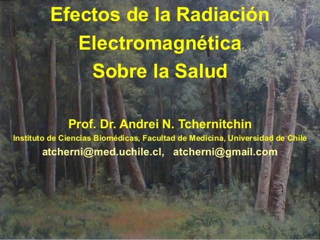 Efectos de la Radiación            Electromagnética             Sobre la Salud              Prof. Dr. Andrei N. Tchernitch...