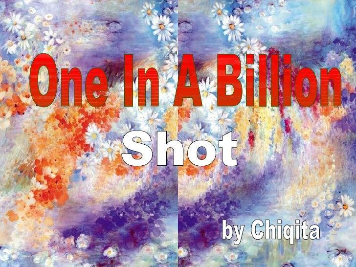 One in a Billion Shots