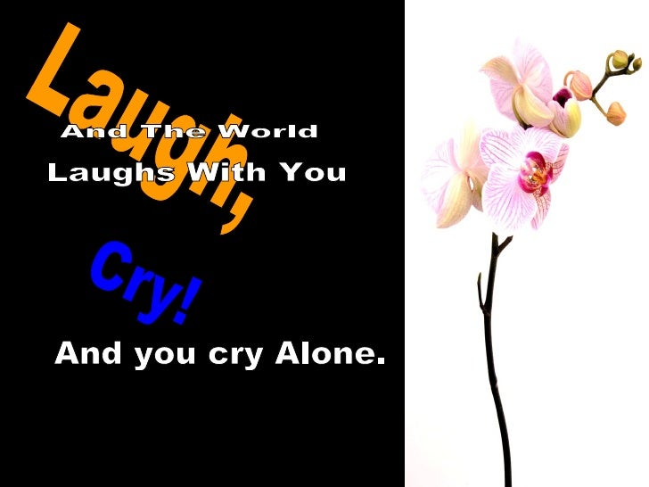 Laugh, And The World Laughs With You Cry! And you cry Alone.