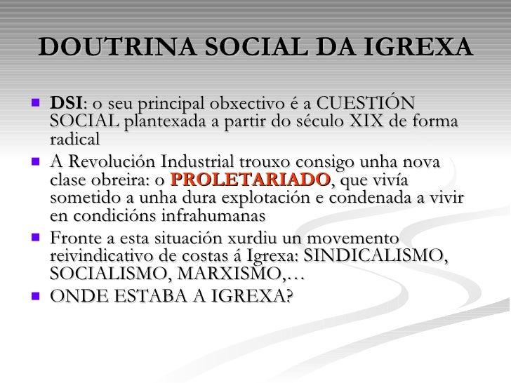 DOUTRINA SOCIAL DA IGREXA <ul><li>DSI : o seu principal obxectivo é a CUESTIÓN SOCIAL plantexada a partir do século XIX de...