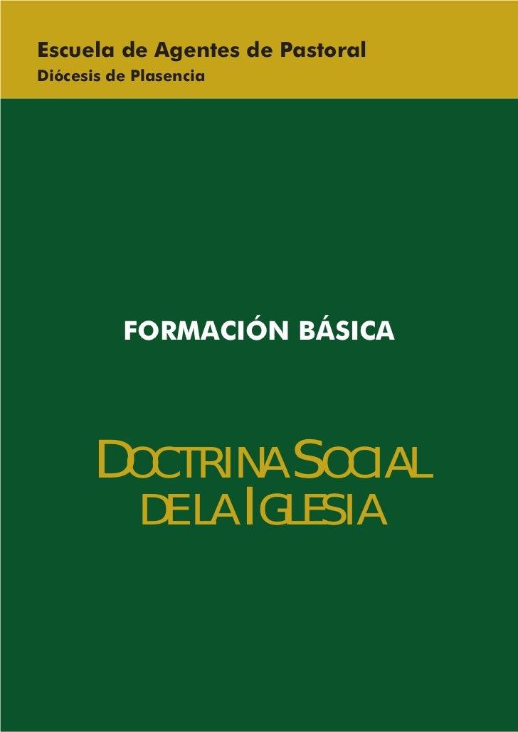 Escuela de Agentes de PastoralDiócesis de Plasencia          FORMACIÓN BÁSICA      DOCTRINA SOCIAL        DE LA IGLESIA