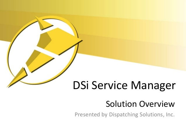 DSi Service Manager            Solution OverviewPresented by Dispatching Solutions, Inc.