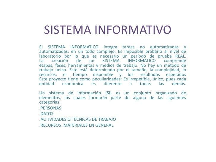SISTEMA INFORMATIVO El SISTEMA INFORMATICO integra tareas no automatizadas y automatizadas, en un todo complejo. Es imposi...