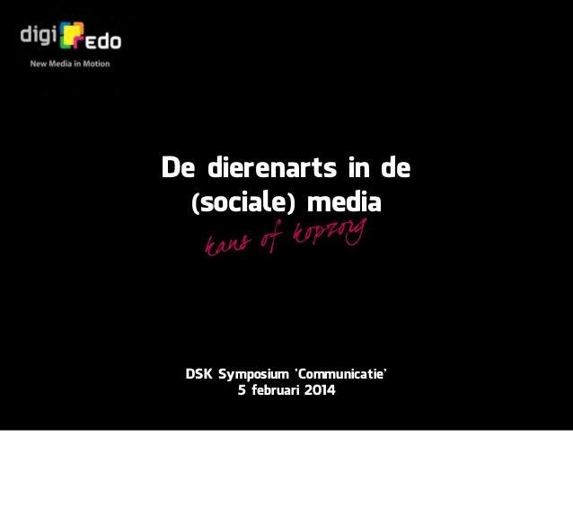 De dierenarts in de (sociale) media p zo r g of k o ka n s  DSK Symposium 'Communicatie' 5 februari 2014