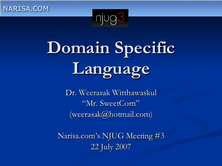 "Domain Specific Language Dr. Weerasak Witthawaskul "" Mr. SweetCorn"" (weerasak@hotmail.com) Narisa.com's NJUG Meeting #3 22..."