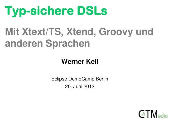 Typ-sichere DSLsMit Xtext/TS, Xtend, Groovy undanderen Sprachen             Werner Keil         Eclipse DemoCamp Berlin   ...