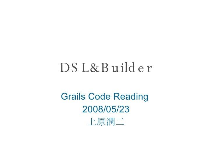 DSL&Builder Grails Code Reading  2008/05/23 上原潤二