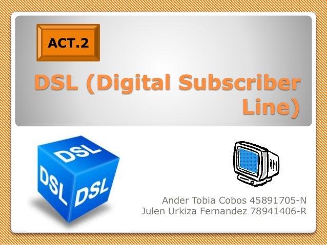 DSL (Digital Subscriber Line) Ander Tobia Cobos 45891705-N Julen Urkiza Fernandez 78941406-R ACT.2