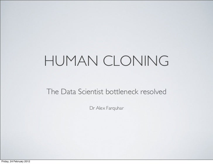 """Human Cloning: The Data Scientist Bottleneck Resolved"" Dr. Alex Farquhar @ds_ldn"