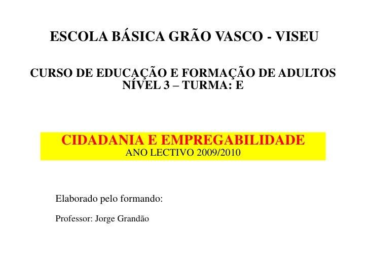 ESCOLA BÁSICA GRÃO VASCO - VISEU  CURSO DE EDUCAÇÃO E FORMAÇÃO DE ADULTOS             NÍVEL 3 – TURMA: E        CIDADANIA ...