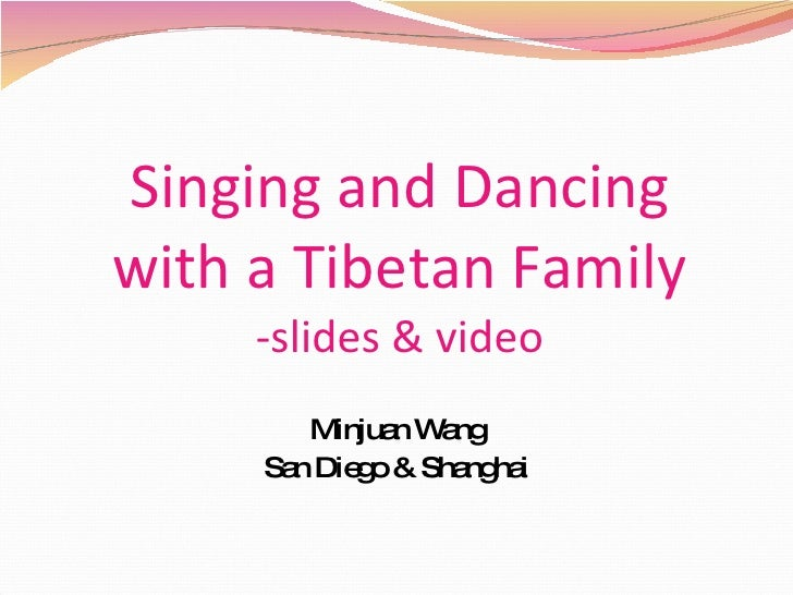 Singing and Dancing with a Tibetan Family -slides & video Minjuan Wang San Diego & Shanghai