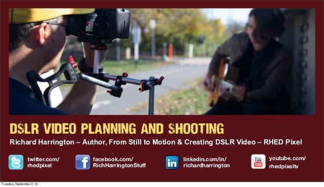 DSLR VIDEO PLANNING AND SHOOTING Richard Harrington – Author, From Still to Motion & Creating DSLR Video – RHED Pixel link...