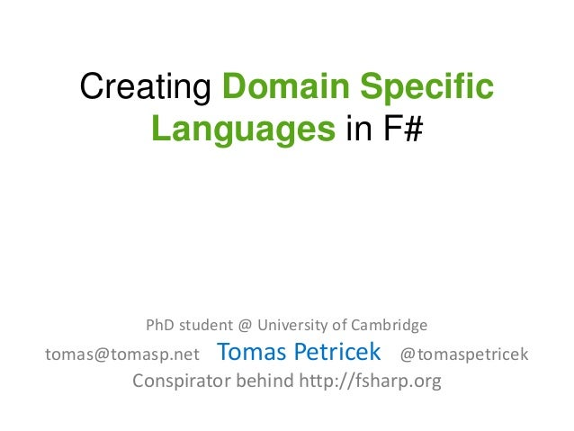 Creating Domain Specific       Languages in F#          PhD student @ University of Cambridgetomas@tomasp.net   Tomas Petr...