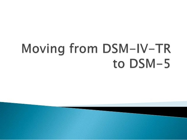  The DSM-IV-TR was published in 2000◦ Was a minor revision of the DSM-IV, which waspublished in 1994 DSM-5 intended to r...