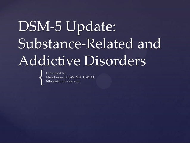 DSM-5 Update: Substance-Related and Addictive Disorders  {  Presented by: Nick Lessa, LCSW, MA, CASAC Nlessa@inter-care.co...