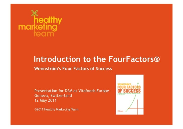 Introduction to the FourFactors®Wennströms Four Factors of SuccessPresentation for DSM at Vitafoods EuropeGeneva, Switzerl...