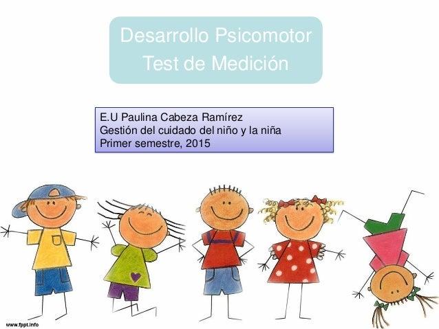 Desarrollo Psicomotor Test de Medición E.U Paulina Cabeza Ramírez Gestión del cuidado del niño y la niña Primer semestre, ...