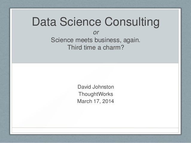 Data Science Consulting or Science meets business, again. Third time a charm? David Johnston ThoughtWorks March 17, 2014