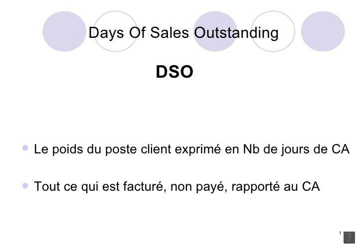 Days Of Sales Outstanding DSO <ul><li>Le poids du poste client exprimé en Nb de jours de CA </li></ul><ul><li>Tout ce qui ...