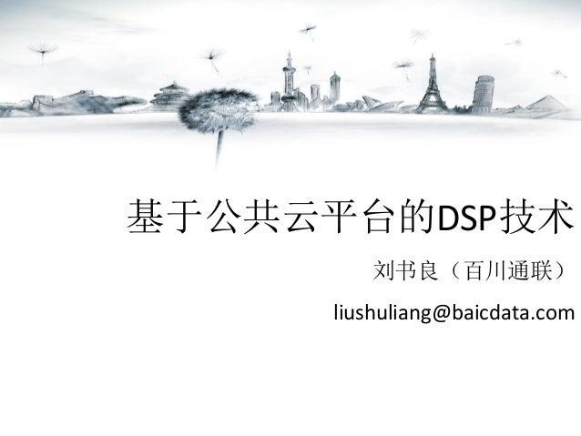 基于公共云平台的DSP技术 刘书良(百川通联) liushuliang@baicdata.com