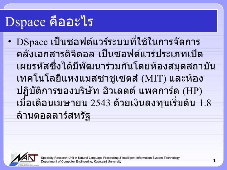 Dspace  คืออะไร <ul><li>DSpace  เป็นซอฟต์แวร์ระบบที่ใช้ในการจัดการคลังเอกสารดิจิตอล เป็นซอฟต์แวร์ประเภทเปิดเผยรหัสซึ่งได้ม...