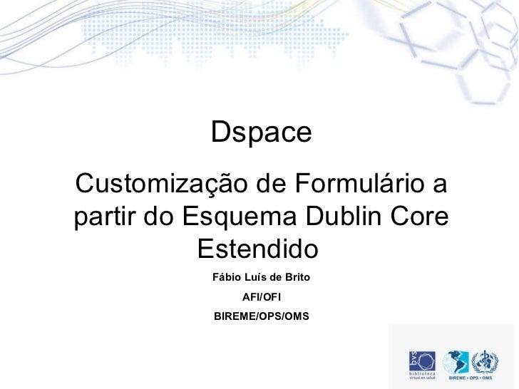 Dspace Customização de Formulário a partir do Esquema Dublin Core Estendido  Fábio Luís de Brito AFI/OFI BIREME/OPS/OMS