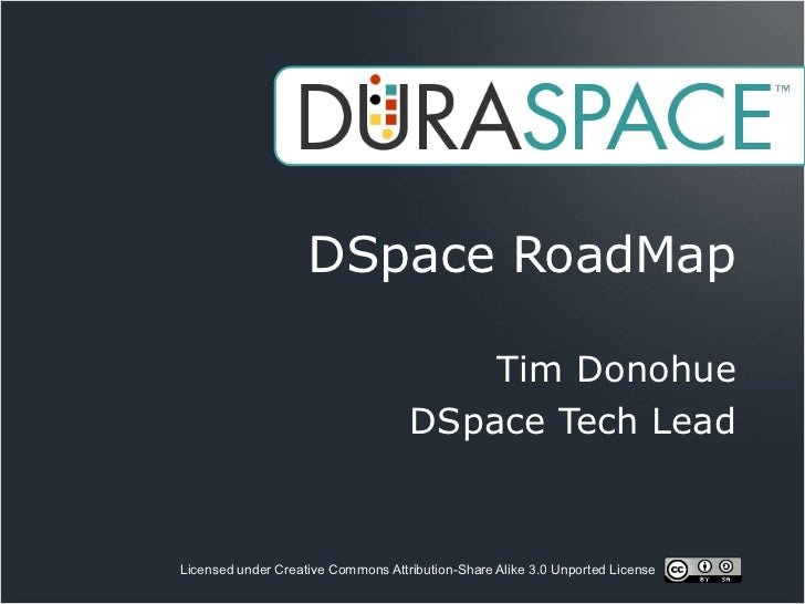 DSpace RoadMap                                        Tim Donohue                                    DSpace Tech LeadLicen...