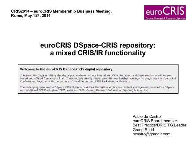euroCRIS DSpace-CRIS repository: a mixed CRIS/IR functionality Pablo de Castro euroCRIS Board member – Best Practice/DRIS ...