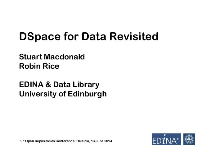 9th Open Repositories Conference, Helsinki, 13 June 2014 DSpace for Data Revisited Stuart Macdonald Robin Rice EDINA & Dat...
