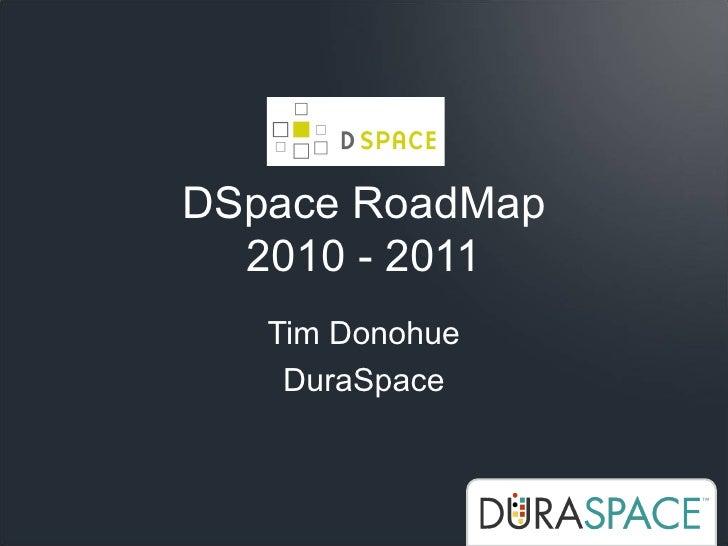 DSpace RoadMap   2010 - 2011    Tim Donohue     DuraSpace