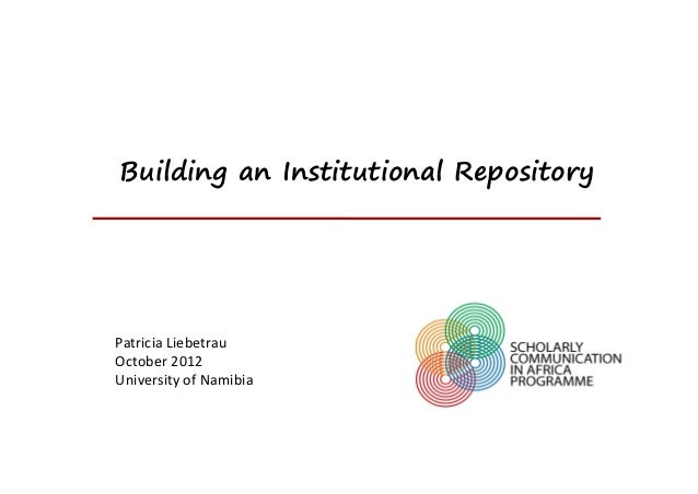 Building an Institutional RepositoryPatriciaLiebetrauOctober2012UniversityofNamibia