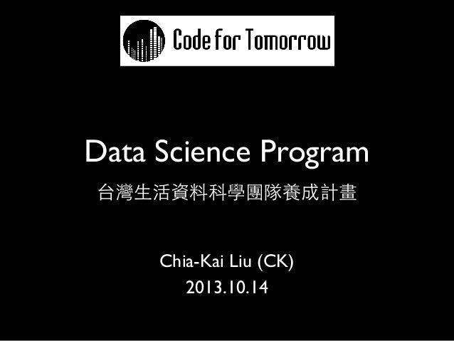 Data Science Program 台灣生活資料科學團隊養成計畫  Chia-Kai Liu (CK) 2013.10.14