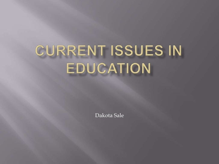 Current Issues In Education <br />Dakota Sale<br />