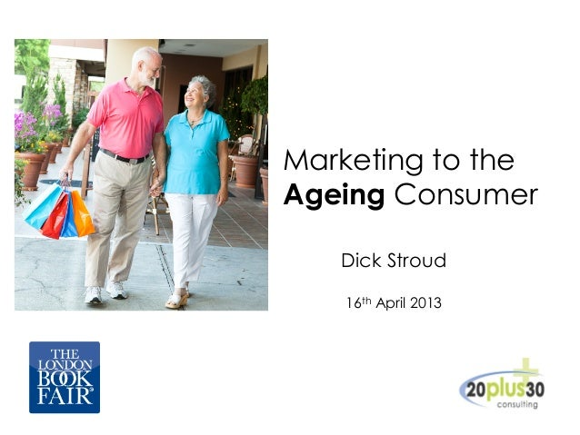 Marketing to theAgeing ConsumerDick Stroud16th April 2013