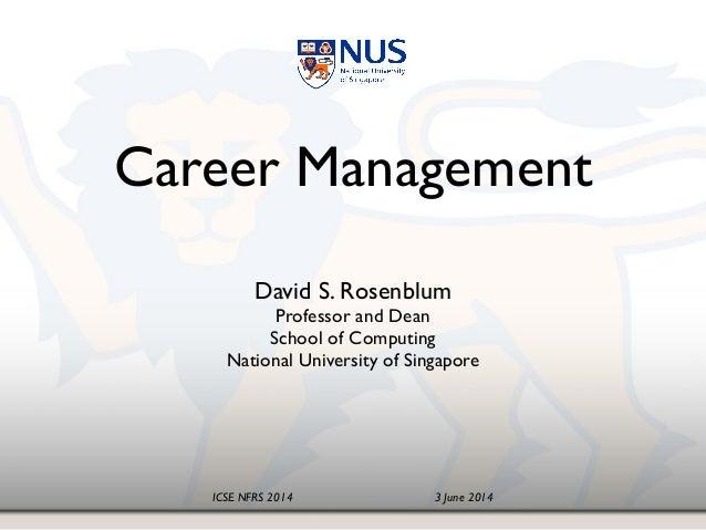 ICSE NFRS 2014! ! ! ! ! 3 June 2014 Career Management! David S. Rosenblum! Professor and Dean School of Computing! Nation...