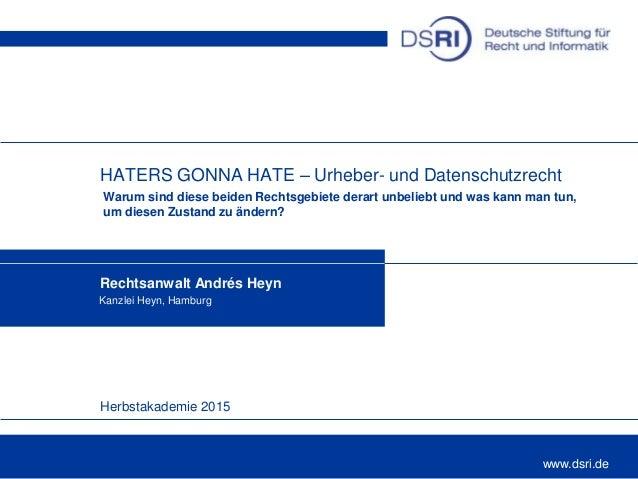 Herbstakademie 2015 www.dsri.de HATERS GONNA HATE – Urheber- und Datenschutzrecht Warum sind diese beiden Rechtsgebiete de...