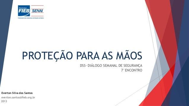 PROTEÇÃO PARA AS MÃOS DSS- DIÁLOGO SEMANAL DE SEGURANÇA 7°ENCONTRO 2013 Everton Silva dos Santos everton.santos@fieb.org.br