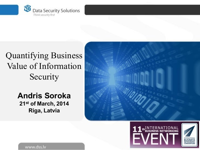 Quantifying Business Value of Information Security Andris Soroka 21st of March, 2014 Riga, Latvia