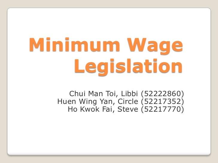 Minimum Wage Legislation<br />Chui Man Toi, Libbi (52222860)<br />Huen Wing Yan, Circle (52217352)<br />Ho Kwok Fai, Steve...