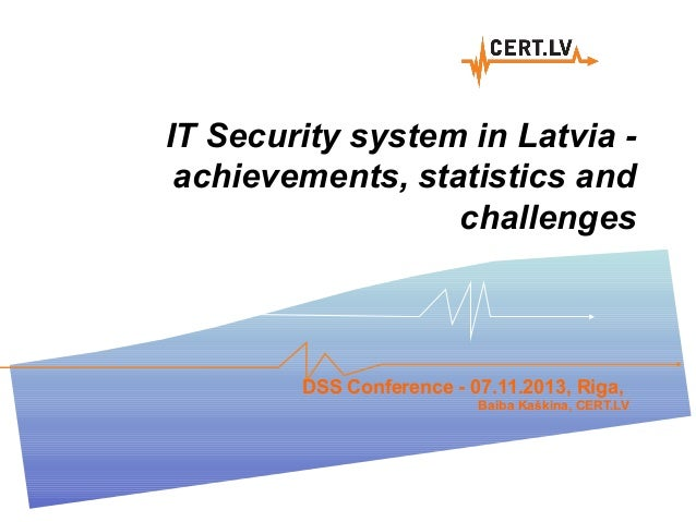 IT Security system in Latvia achievements, statistics and challenges  DSS Conference - 07.11.2013, Riga, Baiba Kaškina, CE...