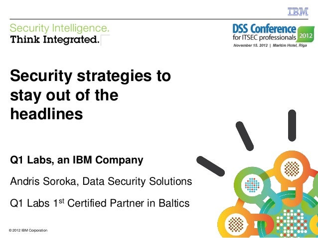 IBM Security SystemsSecurity strategies tostay out of theheadlinesQ1 Labs, an IBM CompanyAndris Soroka, Data Security Solu...