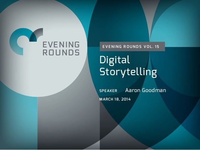 E VE N I N G R O U N D S VO L . 1 5 Digital Storytelling SPEAKER Aaron Goodman MARCH 18, 2014