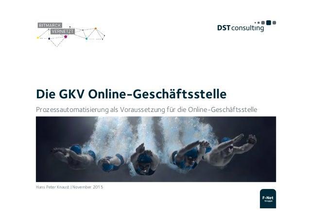 Die GKV Online-Geschäftsstelle Prozessautomatisierung als Voraussetzung für die Online-Geschäftsstelle Hans Peter Knaust |...