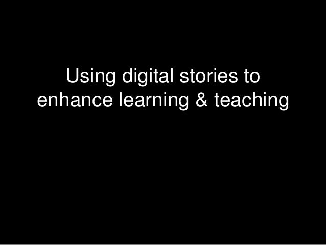 Using digital stories to enhance learning & teaching