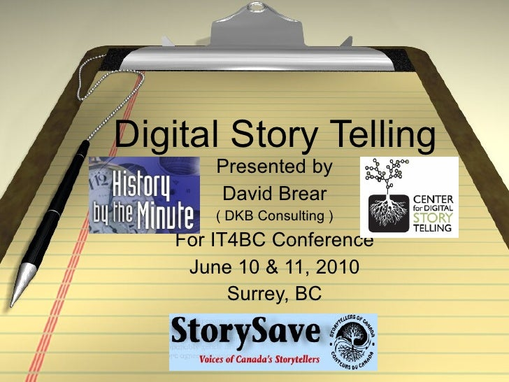 Digital Story Telling Presented by David Brear ( DKB Consulting ) For IT4BC Conference June 10 & 11, 2010 Surrey, BC