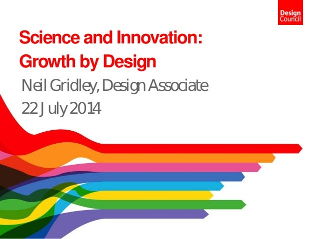 Science and Innovation: Growth by Design NeilGridley,DesignAssociate 22July2014