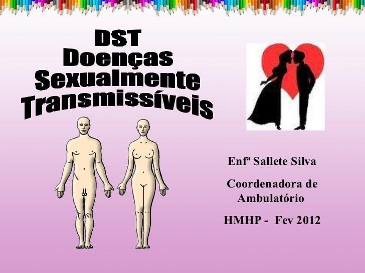 DST Doenças Sexualmente Transmissíveis Enfª Sallete Silva Coordenadora de Ambulatório  HMHP -  Fev 2012